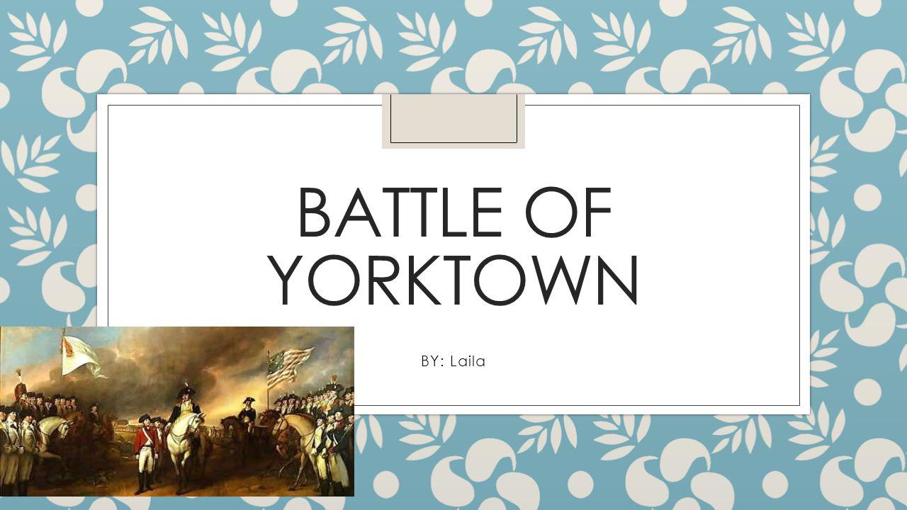 Battle of Yorktown General Cornwallis, the British general, set up camp in Yorktown, Virginia.