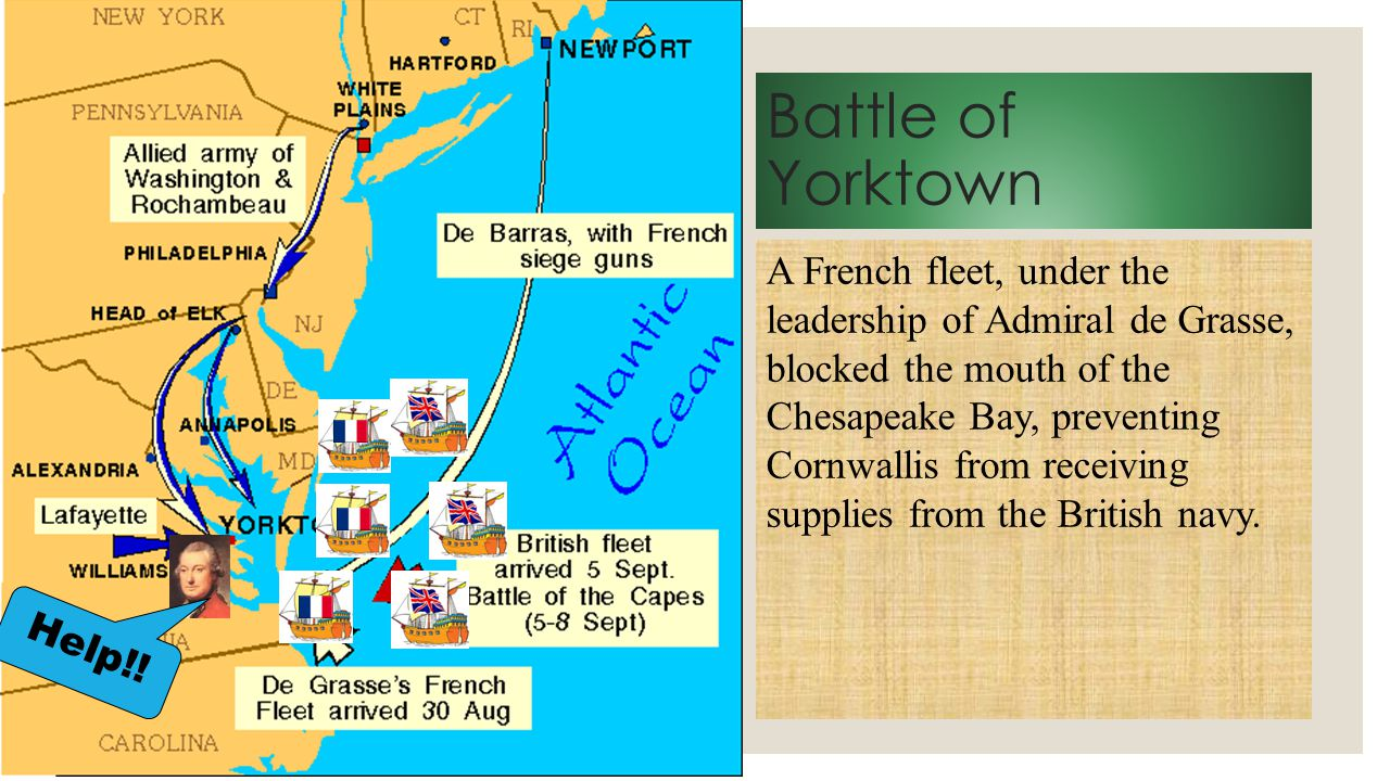 Battle of Yorktown A French fleet, under the leadership of Admiral de Grasse, blocked the mouth of the Chesapeake Bay, preventing Cornwallis from rece