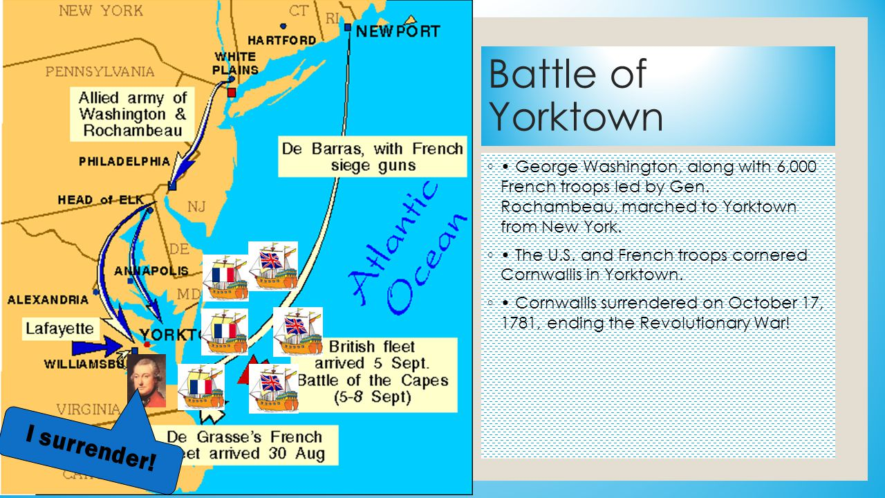 Battle of Yorktown ◦ George Washington, along with 6,000 French troops led by Gen. Rochambeau, marched to Yorktown from New York. ◦ The U.S. and Frenc