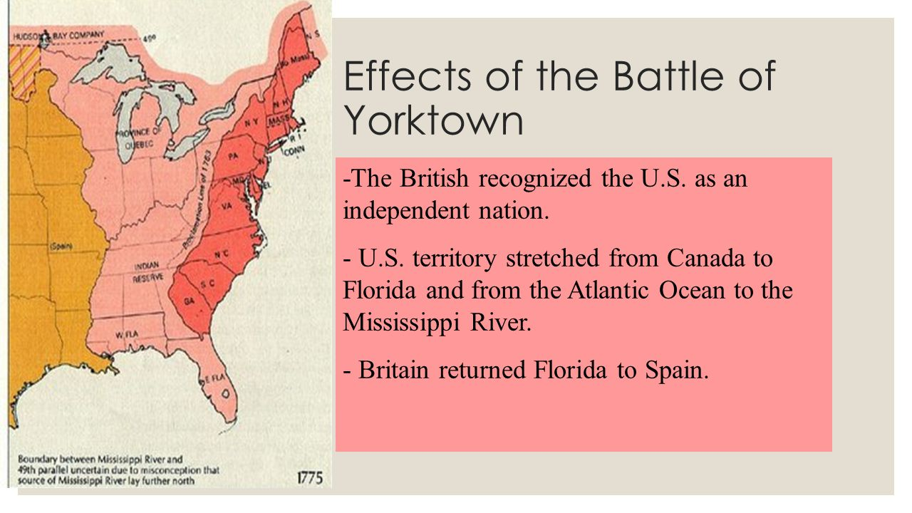Effects of the Battle of Yorktown -The British recognized the U.S. as an independent nation. - U.S. territory stretched from Canada to Florida and fro