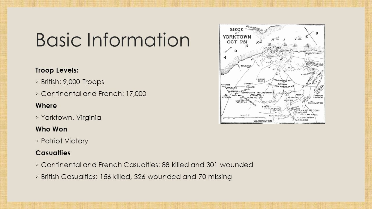Basic Information Troop Levels: ◦ British: 9,000 Troops ◦ Continental and French: 17,000 Where ◦ Yorktown, Virginia Who Won ◦ Patriot Victory Casualties ◦ Continental and French Casualties: 88 killed and 301 wounded ◦ British Casualties: 156 killed, 326 wounded and 70 missing