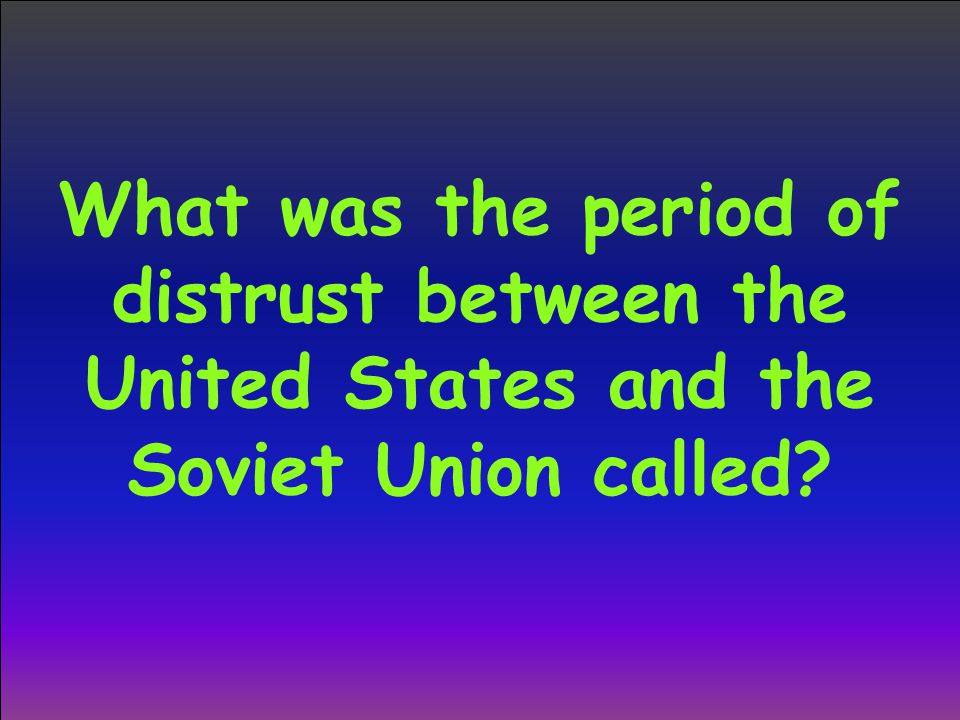 What was the period of distrust between the United States and the Soviet Union called?