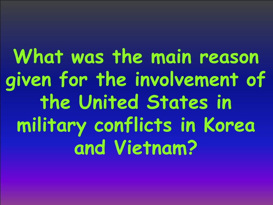What was the main reason given for the involvement of the United States in military conflicts in Korea and Vietnam