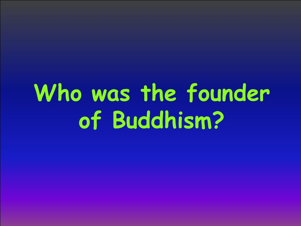 Who was the founder of Buddhism