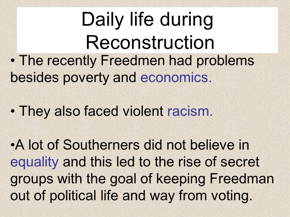 Daily life during Reconstruction The recently Freedmen had problems besides poverty and economics.