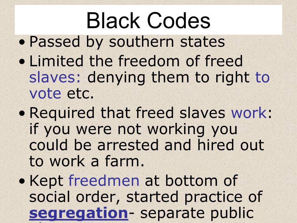 Black Codes Passed by southern states Limited the freedom of freed slaves: denying them to right to vote etc.