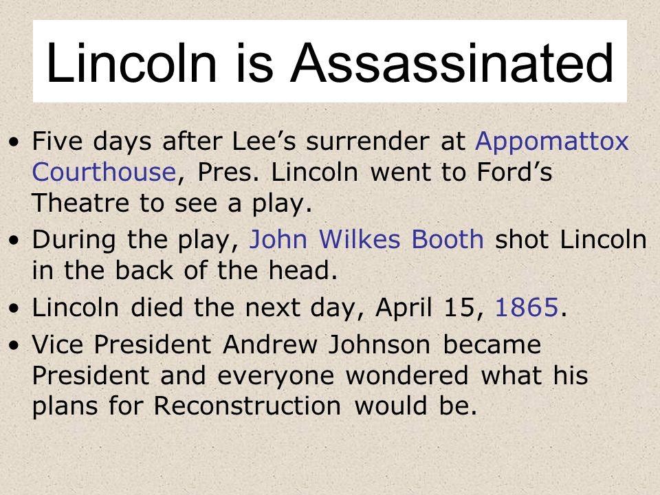 Lincoln is Assassinated Five days after Lee's surrender at Appomattox Courthouse, Pres.