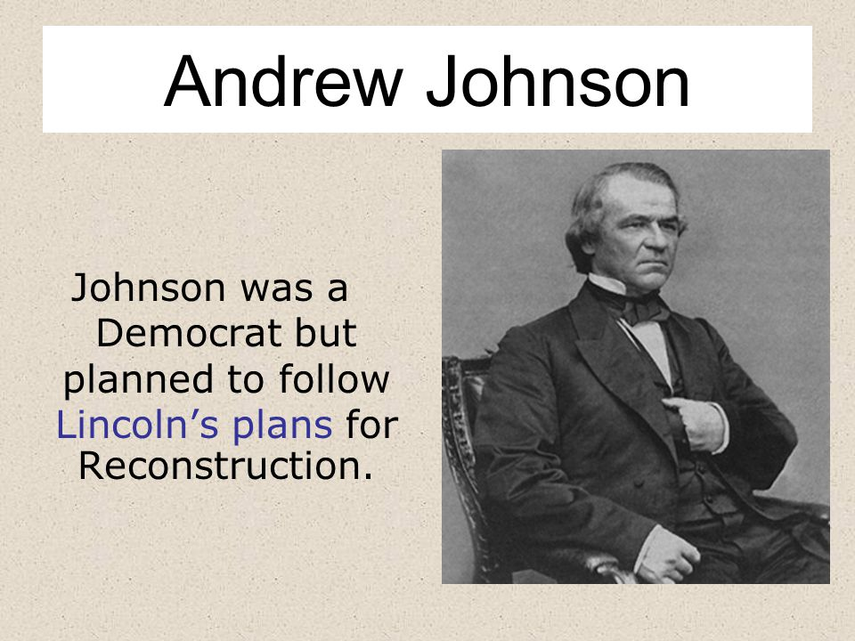 Andrew Johnson Johnson was a Democrat but planned to follow Lincoln's plans for Reconstruction.