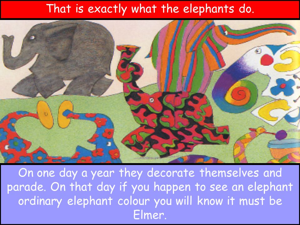 That is exactly what the elephants do. On one day a year they decorate themselves and parade. On that day if you happen to see an elephant ordinary el