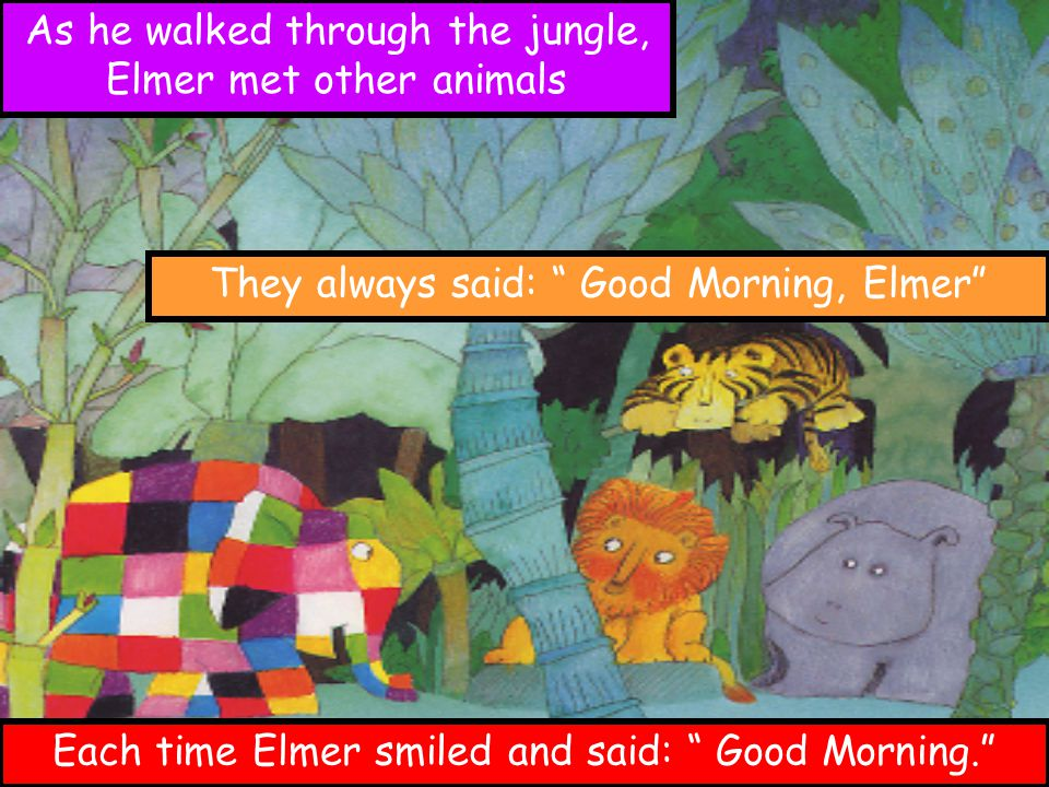 "As he walked through the jungle, Elmer met other animals They always said: "" Good Morning, Elmer"" Each time Elmer smiled and said: "" Good Morning."""