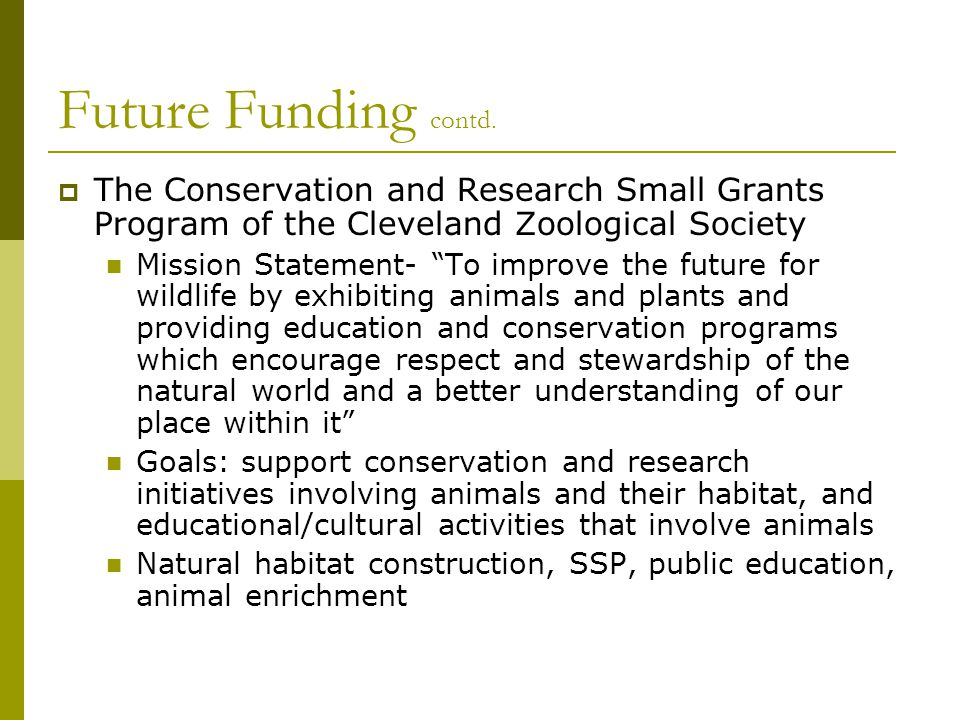 "Future Funding contd.  The Conservation and Research Small Grants Program of the Cleveland Zoological Society Mission Statement- ""To improve the futu"