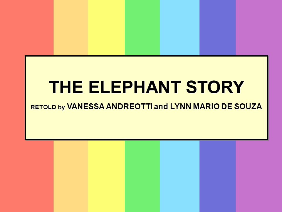 THE ELEPHANT STORY RETOLD by VANESSA ANDREOTTI and LYNN MARIO DE SOUZA THE ELEPHANT STORY RETOLD by VANESSA ANDREOTTI and LYNN MARIO DE SOUZA