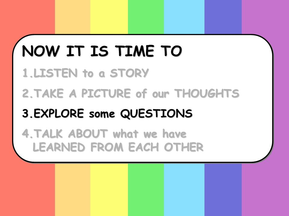 NOW IT IS TIME TO 1.LISTEN to a STORY 2.TAKE A PICTURE of our THOUGHTS 3.EXPLORE some QUESTIONS 4.TALK ABOUT what we have LEARNED FROM EACH OTHER NOW IT IS TIME TO 1.LISTEN to a STORY 2.TAKE A PICTURE of our THOUGHTS 3.EXPLORE some QUESTIONS 4.TALK ABOUT what we have LEARNED FROM EACH OTHER