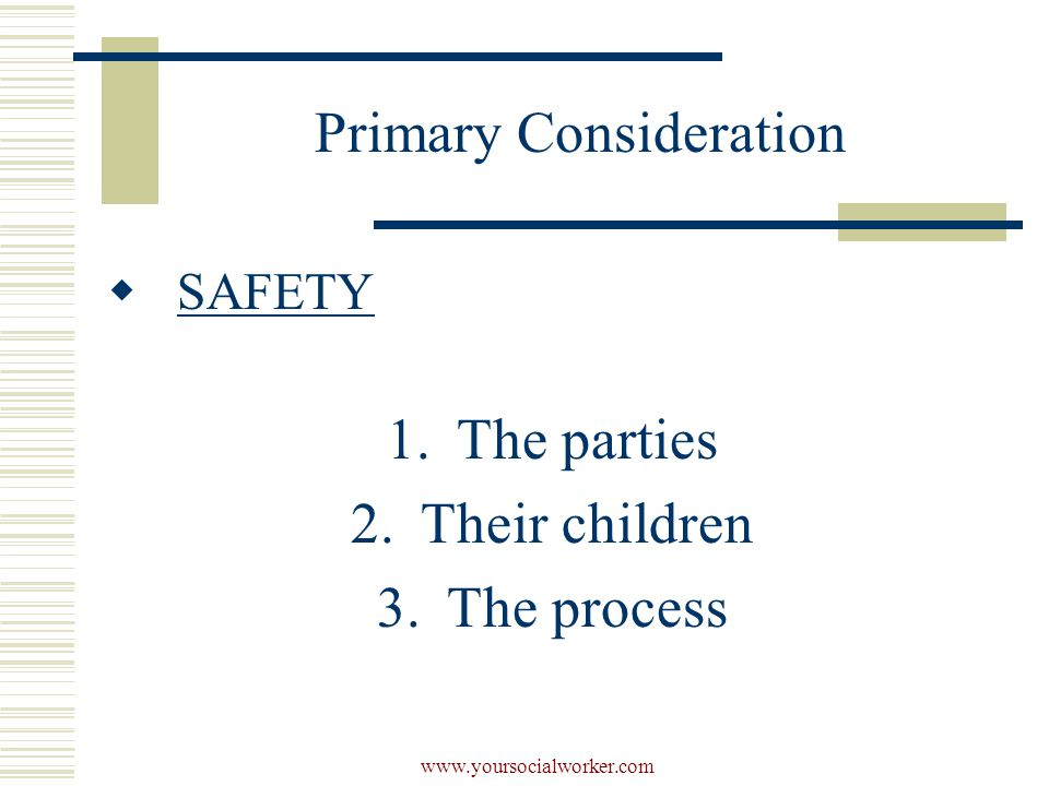 www.yoursocialworker.com Primary Consideration  SAFETY 1.The parties 2.Their children 3.The process