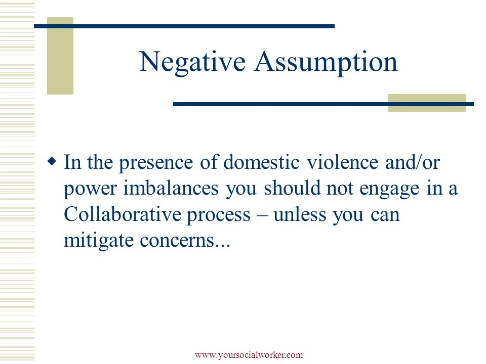 www.yoursocialworker.com Negative Assumption  In the presence of domestic violence and/or power imbalances you should not engage in a Collaborative process – unless you can mitigate concerns...