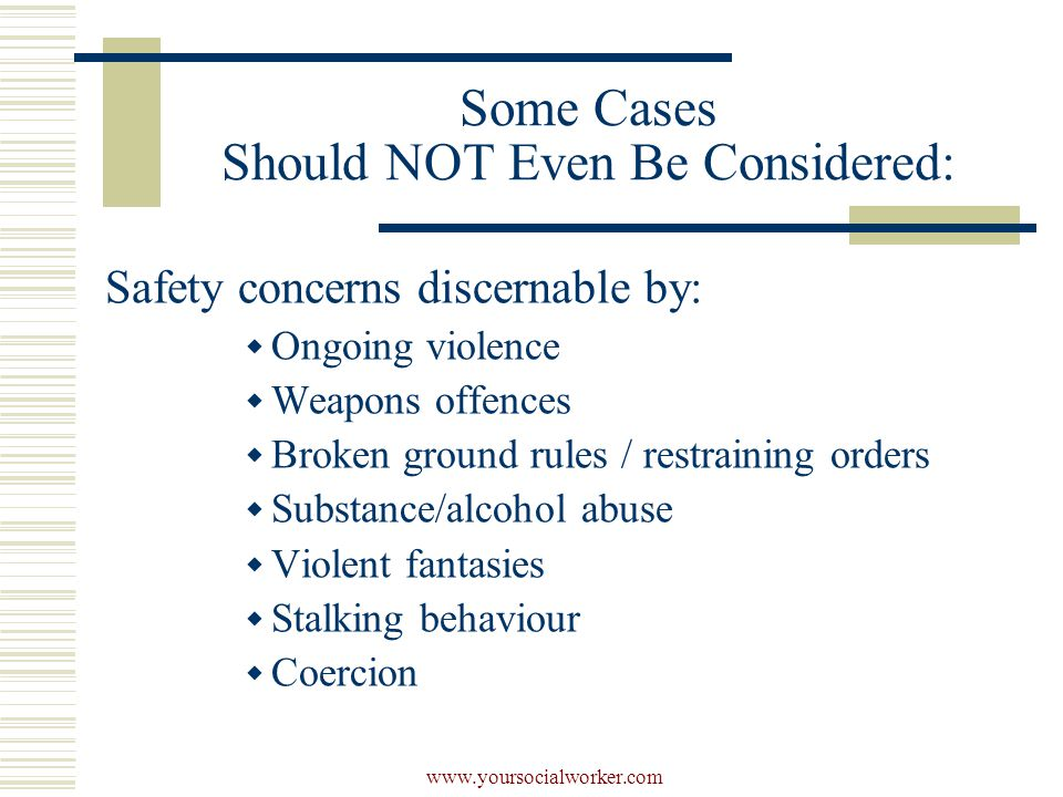 www.yoursocialworker.com Some Cases Should NOT Even Be Considered: Safety concerns discernable by:  Ongoing violence  Weapons offences  Broken ground rules / restraining orders  Substance/alcohol abuse  Violent fantasies  Stalking behaviour  Coercion