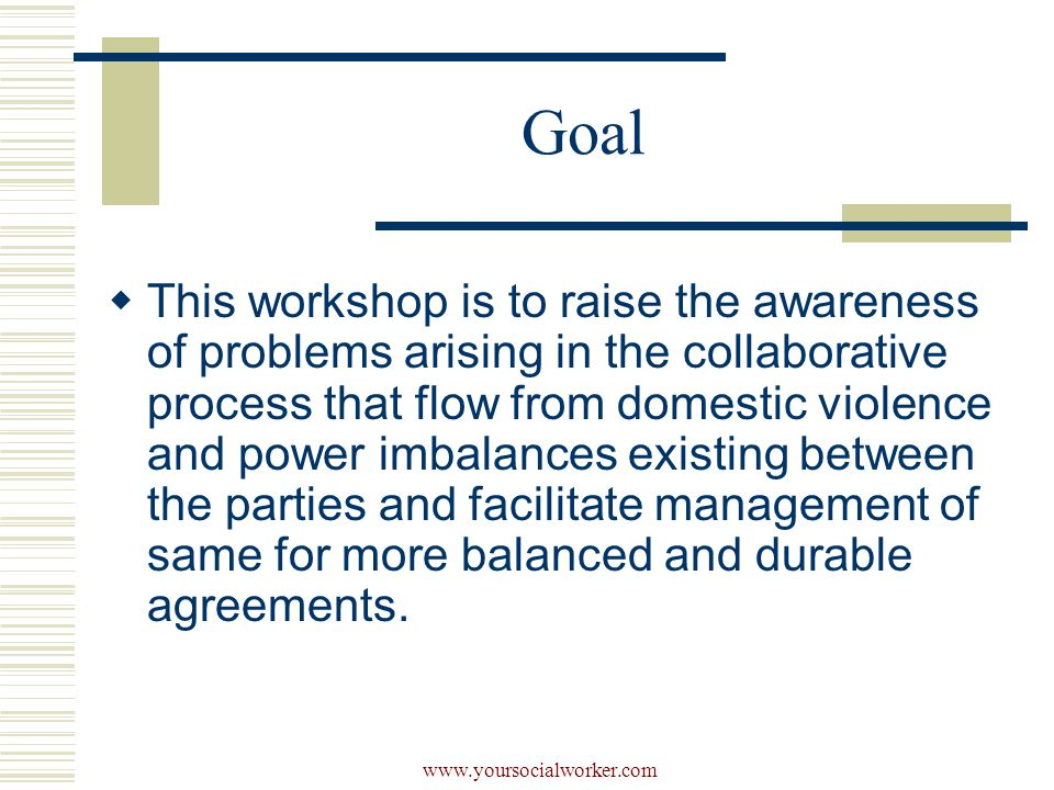 www.yoursocialworker.com Goal  This workshop is to raise the awareness of problems arising in the collaborative process that flow from domestic violence and power imbalances existing between the parties and facilitate management of same for more balanced and durable agreements.