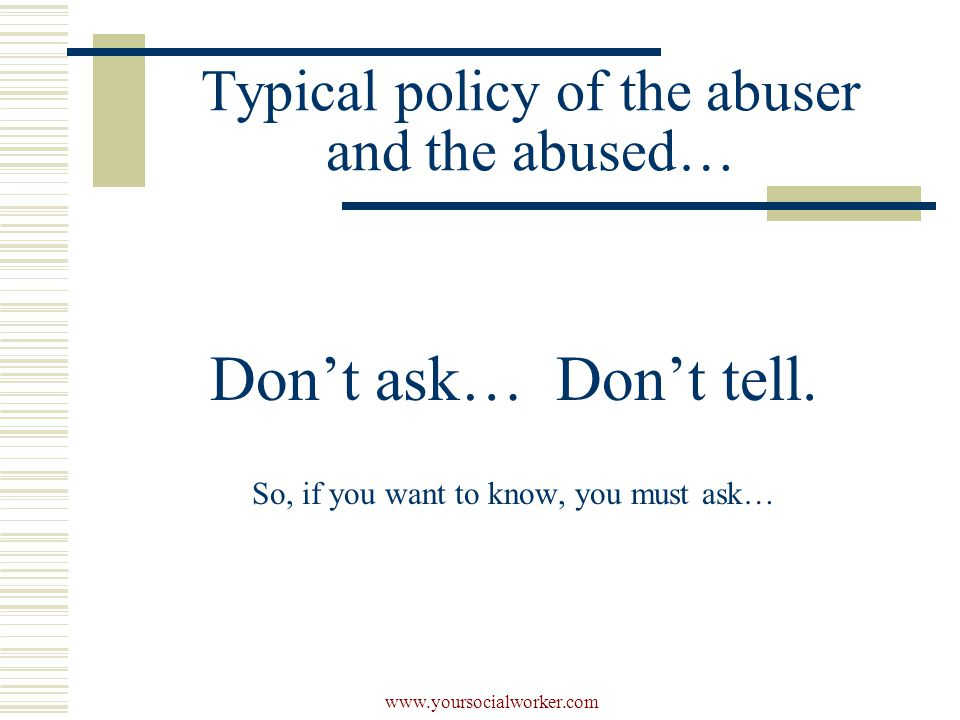 www.yoursocialworker.com Typical policy of the abuser and the abused… Don't ask… Don't tell.