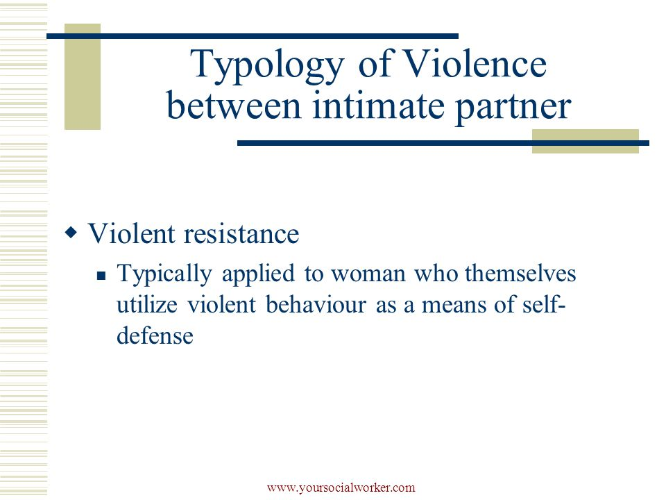 www.yoursocialworker.com Typology of Violence between intimate partner  Violent resistance Typically applied to woman who themselves utilize violent behaviour as a means of self- defense