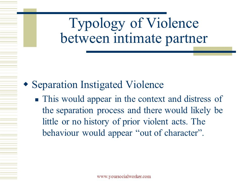 www.yoursocialworker.com  Separation Instigated Violence This would appear in the context and distress of the separation process and there would likely be little or no history of prior violent acts.