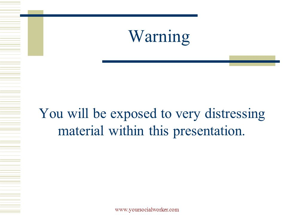 www.yoursocialworker.com Warning You will be exposed to very distressing material within this presentation.