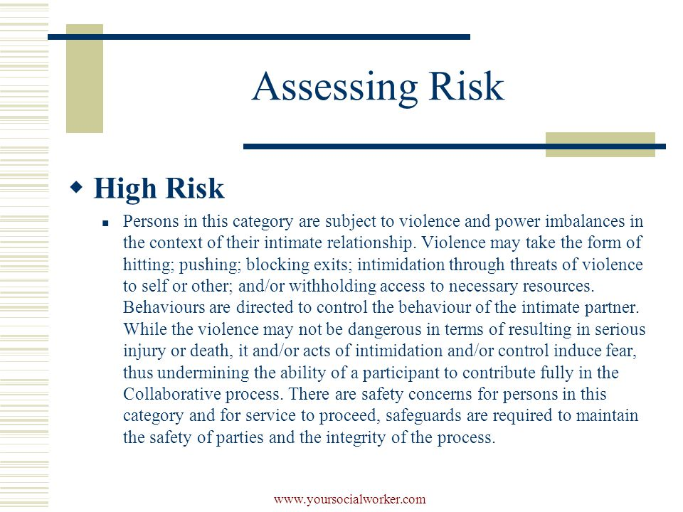 www.yoursocialworker.com Assessing Risk  High Risk Persons in this category are subject to violence and power imbalances in the context of their intimate relationship.