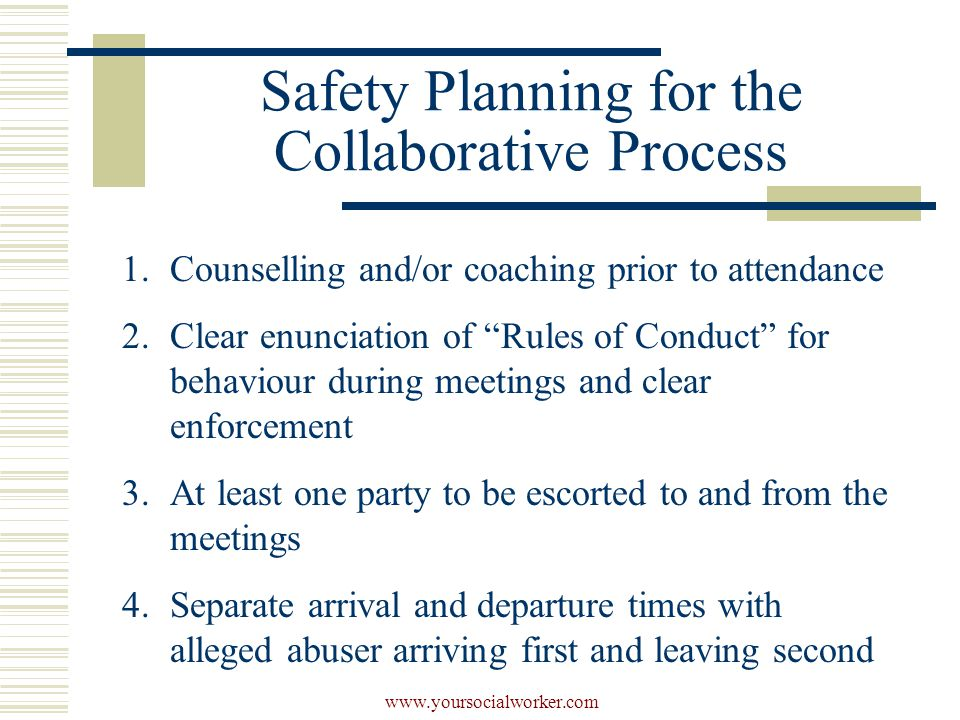 www.yoursocialworker.com Safety Planning for the Collaborative Process 1.Counselling and/or coaching prior to attendance 2.Clear enunciation of Rules of Conduct for behaviour during meetings and clear enforcement 3.At least one party to be escorted to and from the meetings 4.Separate arrival and departure times with alleged abuser arriving first and leaving second