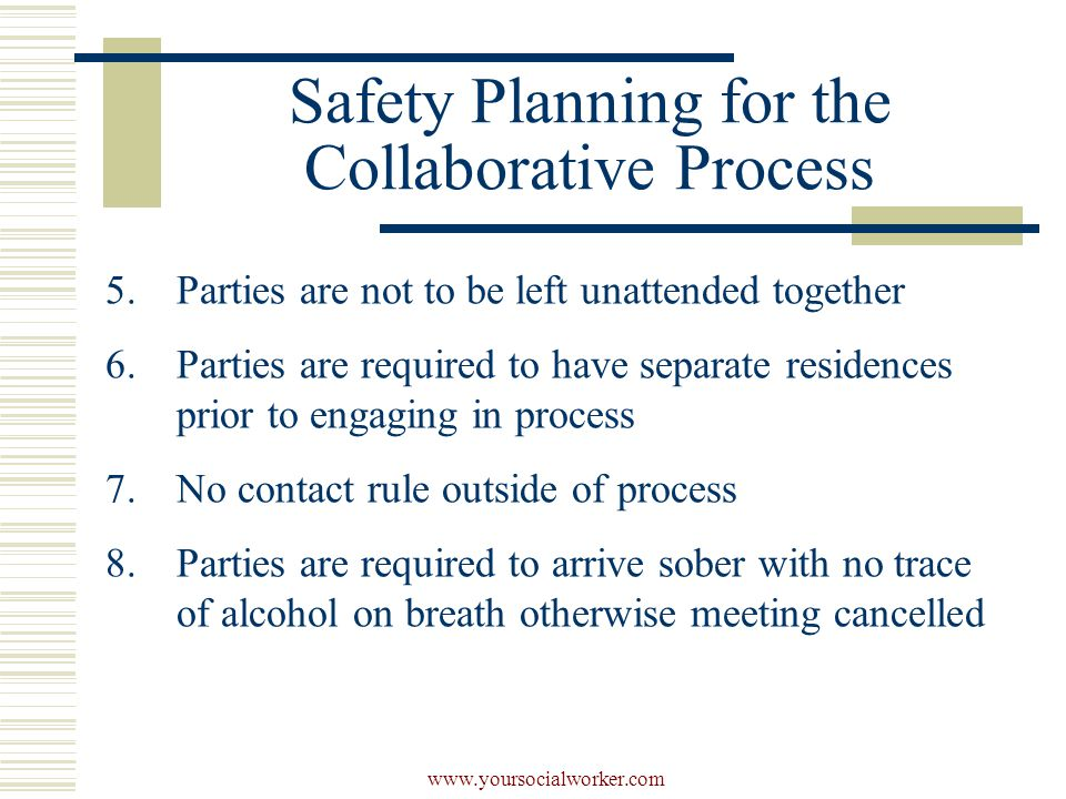 www.yoursocialworker.com Safety Planning for the Collaborative Process 5.Parties are not to be left unattended together 6.Parties are required to have separate residences prior to engaging in process 7.No contact rule outside of process 8.Parties are required to arrive sober with no trace of alcohol on breath otherwise meeting cancelled