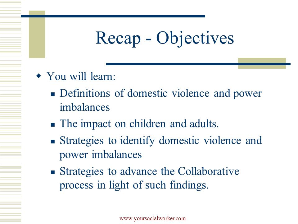 www.yoursocialworker.com Recap - Objectives  You will learn: Definitions of domestic violence and power imbalances The impact on children and adults.