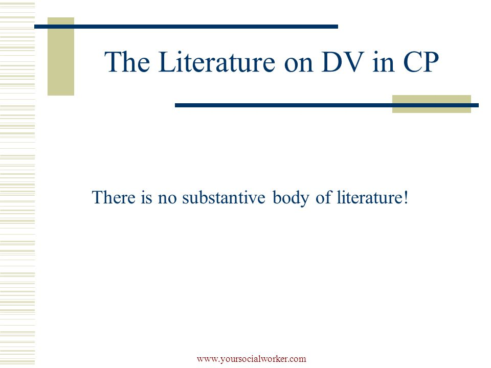 www.yoursocialworker.com The Literature on DV in CP There is no substantive body of literature!