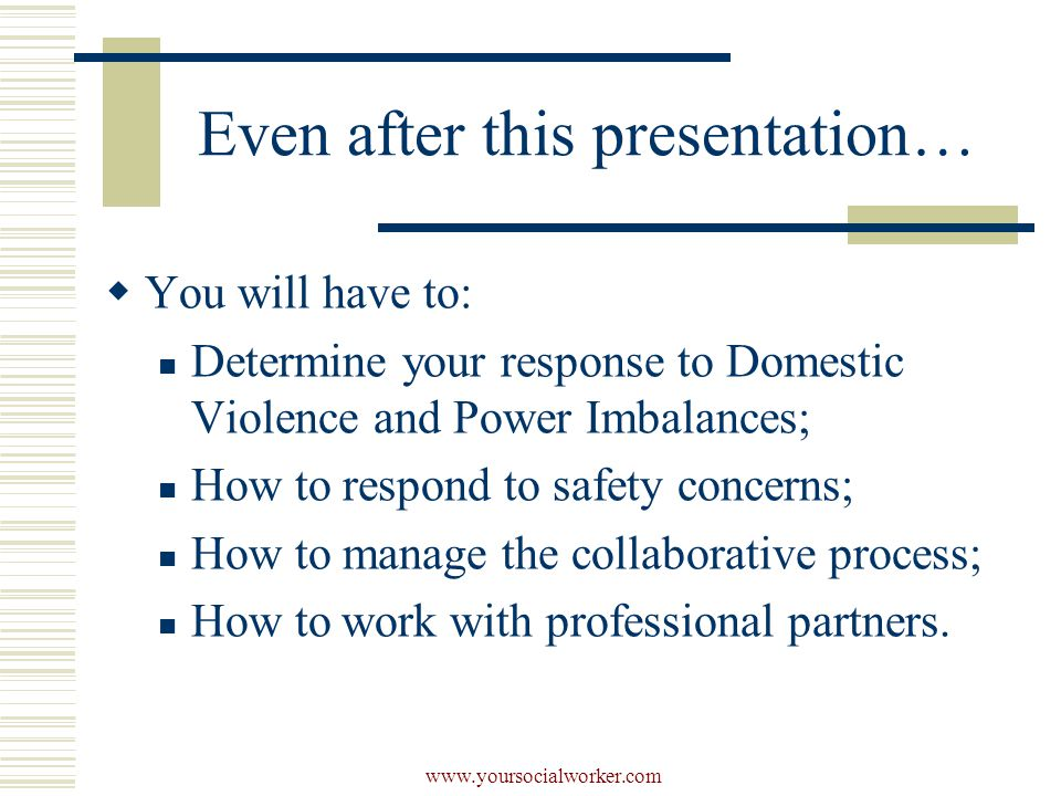 www.yoursocialworker.com Even after this presentation…  You will have to: Determine your response to Domestic Violence and Power Imbalances; How to respond to safety concerns; How to manage the collaborative process; How to work with professional partners.