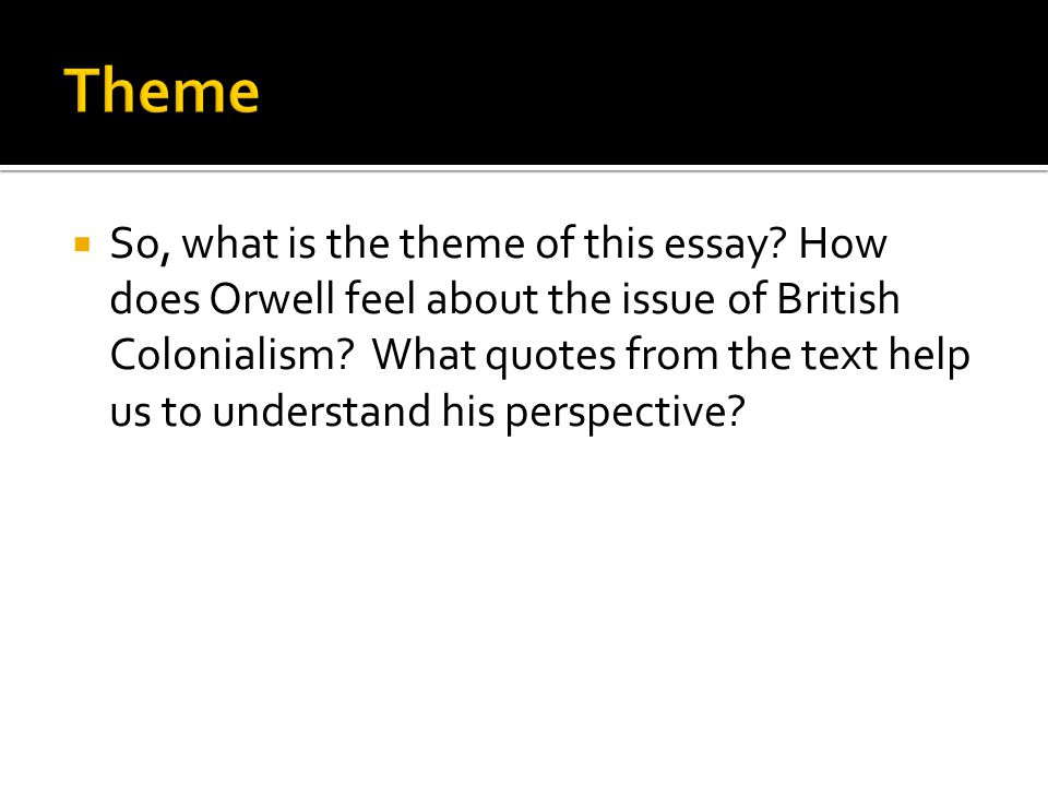  So, what is the theme of this essay? How does Orwell feel about the issue of British Colonialism? What quotes from the text help us to understand hi