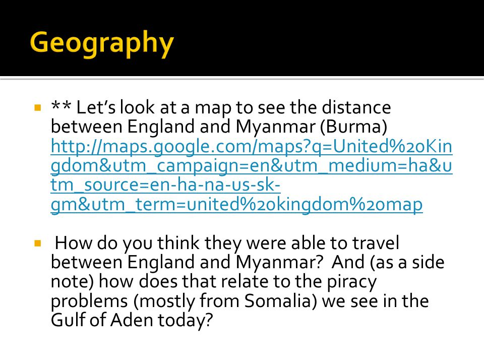  ** Let's look at a map to see the distance between England and Myanmar (Burma) http://maps.google.com/maps?q=United%20Kin gdom&utm_campaign=en&utm_medium=ha&u tm_source=en-ha-na-us-sk- gm&utm_term=united%20kingdom%20map http://maps.google.com/maps?q=United%20Kin gdom&utm_campaign=en&utm_medium=ha&u tm_source=en-ha-na-us-sk- gm&utm_term=united%20kingdom%20map  How do you think they were able to travel between England and Myanmar.