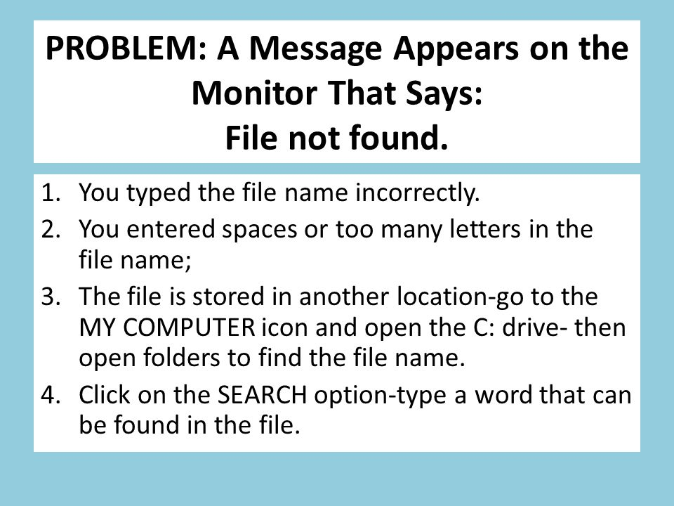 PROBLEM: A Message Appears on the Monitor That Says: File not found. 1.You typed the file name incorrectly. 2.You entered spaces or too many letters i