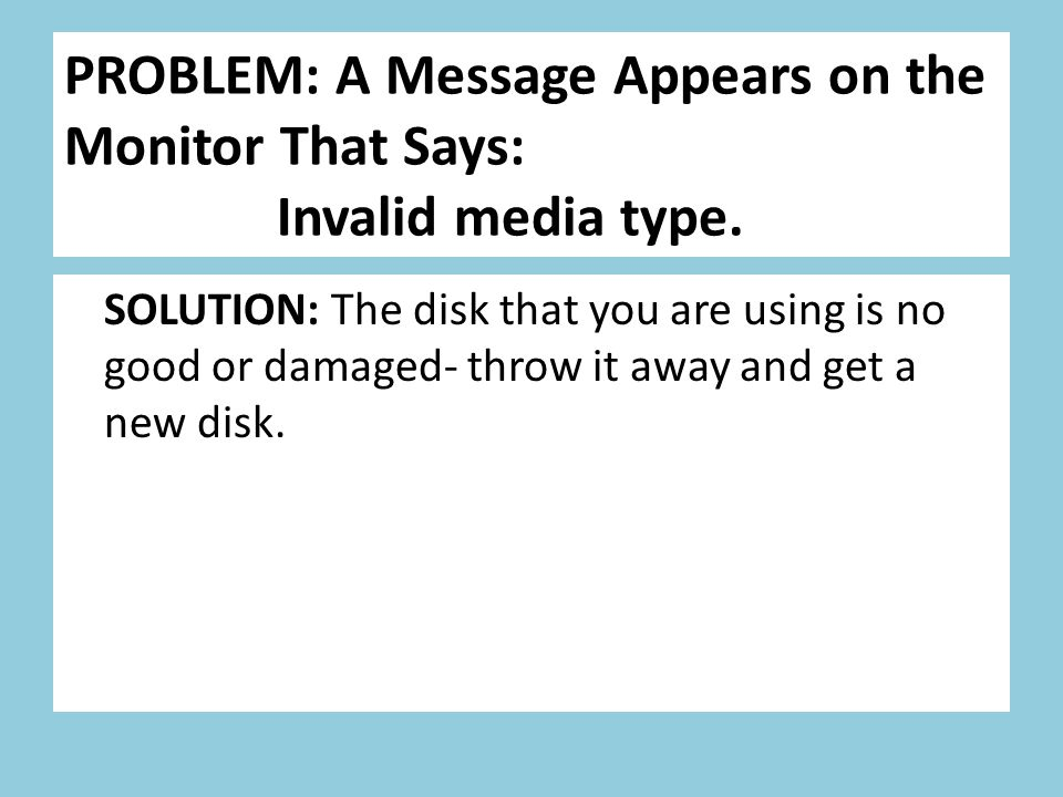 PROBLEM: A Message Appears on the Monitor That Says: Invalid media type. SOLUTION: The disk that you are using is no good or damaged- throw it away an