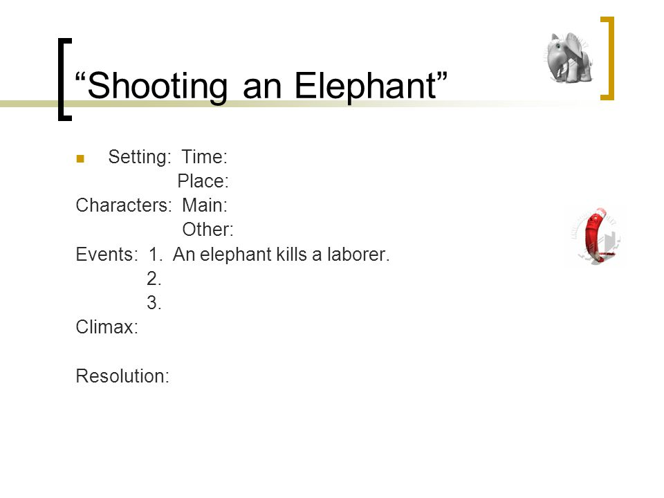 Shooting an Elephant Setting: Time: Place: Characters: Main: Other: Events: 1.