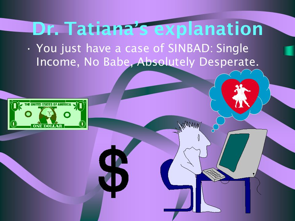 Dr. Tatiana's explanation You just have a case of SINBAD: Single Income, No Babe, Absolutely Desperate.