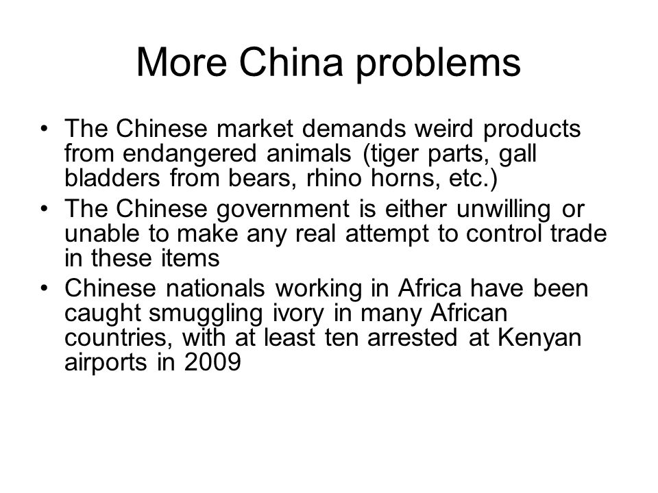 More China problems The Chinese market demands weird products from endangered animals (tiger parts, gall bladders from bears, rhino horns, etc.) The Chinese government is either unwilling or unable to make any real attempt to control trade in these items Chinese nationals working in Africa have been caught smuggling ivory in many African countries, with at least ten arrested at Kenyan airports in 2009