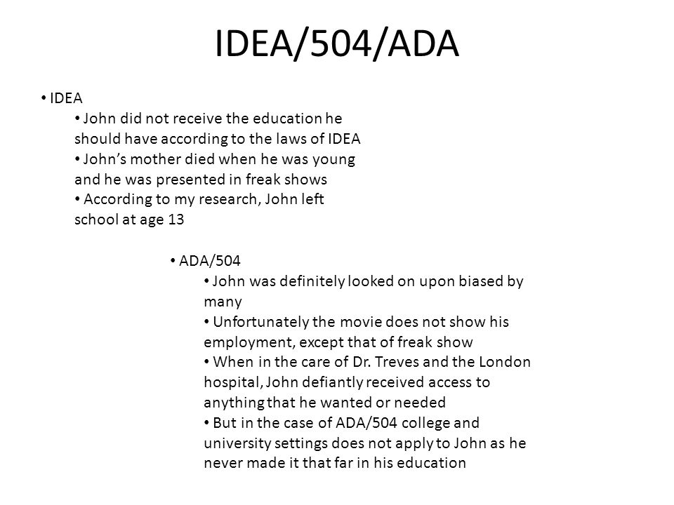 IDEA/504/ADA IDEA John did not receive the education he should have according to the laws of IDEA John's mother died when he was young and he was presented in freak shows According to my research, John left school at age 13 ADA/504 John was definitely looked on upon biased by many Unfortunately the movie does not show his employment, except that of freak show When in the care of Dr.