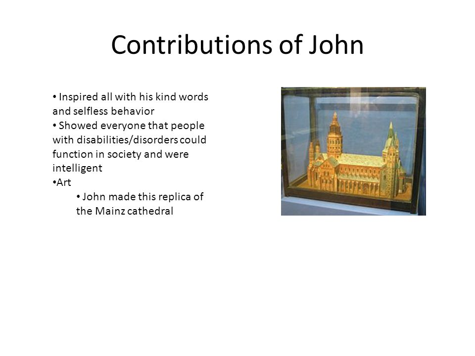 Contributions of John Inspired all with his kind words and selfless behavior Showed everyone that people with disabilities/disorders could function in society and were intelligent Art John made this replica of the Mainz cathedral