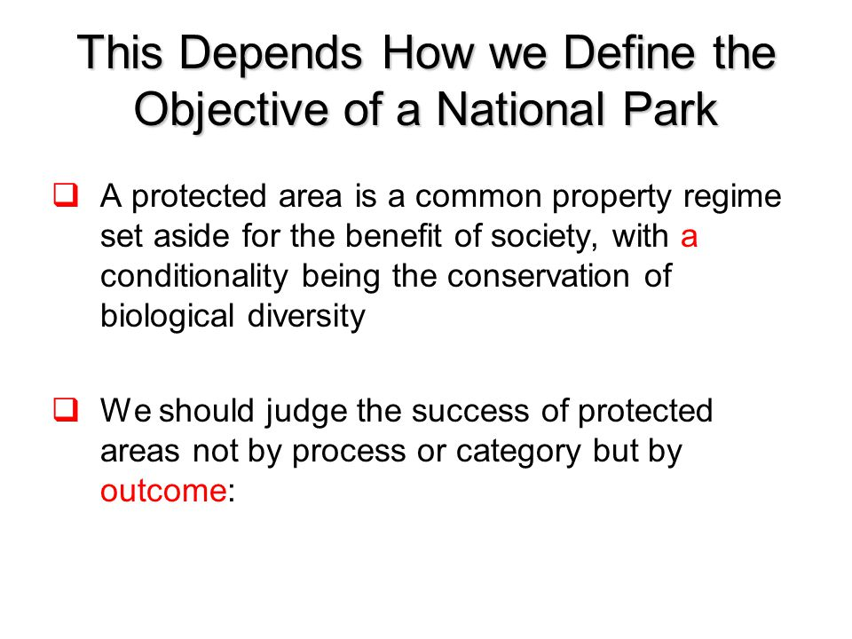 This Depends How we Define the Objective of a National Park  A protected area is a common property regime set aside for the benefit of society, with a conditionality being the conservation of biological diversity  We should judge the success of protected areas not by process or category but by outcome: