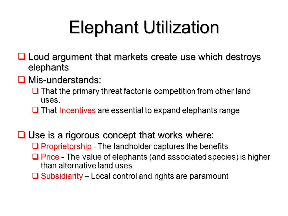 Elephant Utilization  Loud argument that markets create use which destroys elephants  Mis-understands:  That the primary threat factor is competition from other land uses.
