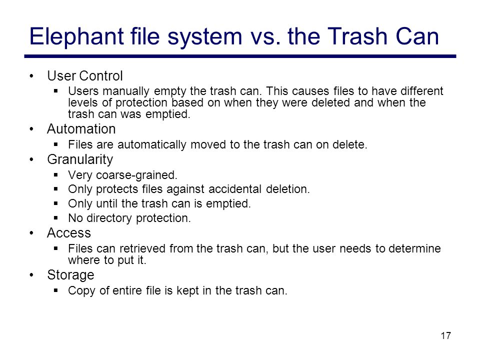 17 Elephant file system vs. the Trash Can User Control  Users manually empty the trash can.