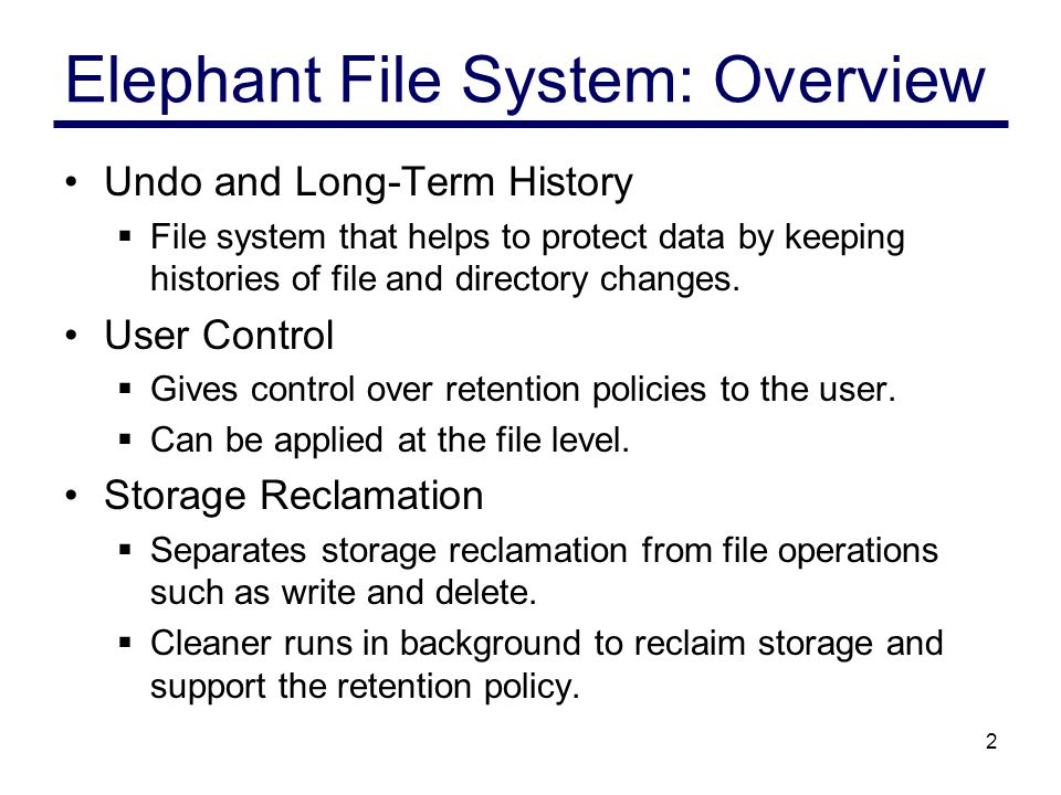 2 Elephant File System: Overview Undo and Long-Term History  File system that helps to protect data by keeping histories of file and directory changes.