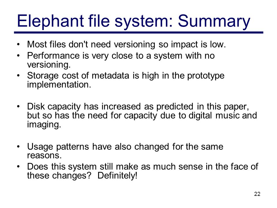 22 Elephant file system: Summary Most files don t need versioning so impact is low.