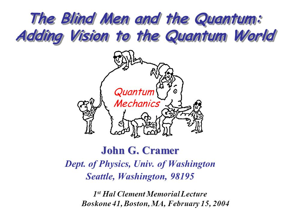 The Blind Men and the Quantum: Adding Vision to the Quantum World John G. Cramer Dept. of Physics, Univ. of Washington Seattle, Washington, 98195 1 st