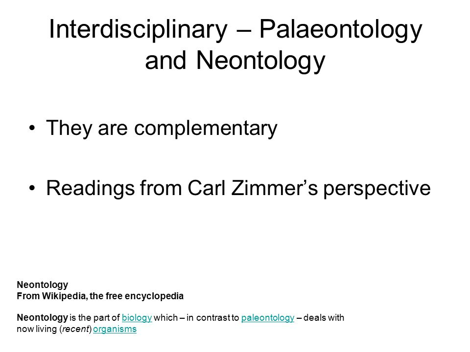 Interdisciplinary – Palaeontology and Neontology They are complementary Readings from Carl Zimmer's perspective Neontology From Wikipedia, the free encyclopedia Neontology is the part of biology which – in contrast to paleontology – deals with now living (recent) organismsbiologypaleontologyorganisms