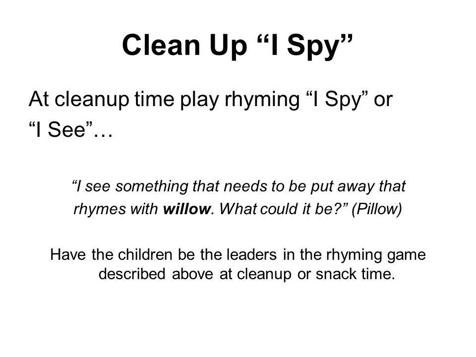 Clean Up I Spy At cleanup time play rhyming I Spy or I See … I see something that needs to be put away that rhymes with willow.