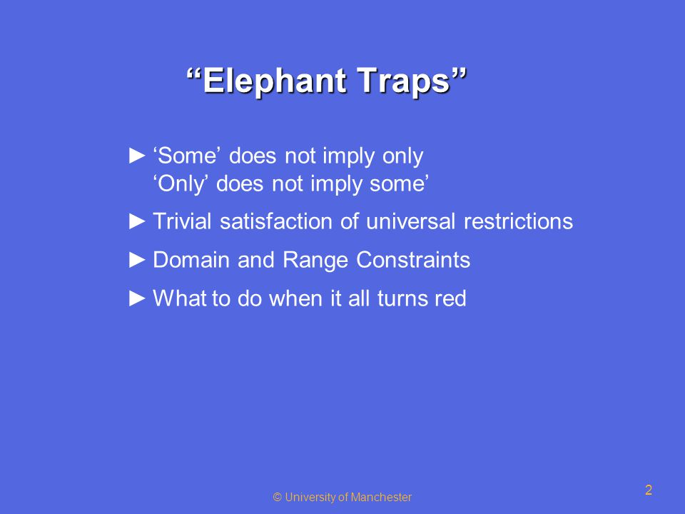 2 Elephant Traps ►'Some' does not imply only 'Only' does not imply some' ►Trivial satisfaction of universal restrictions ►Domain and Range Constraints ►What to do when it all turns red