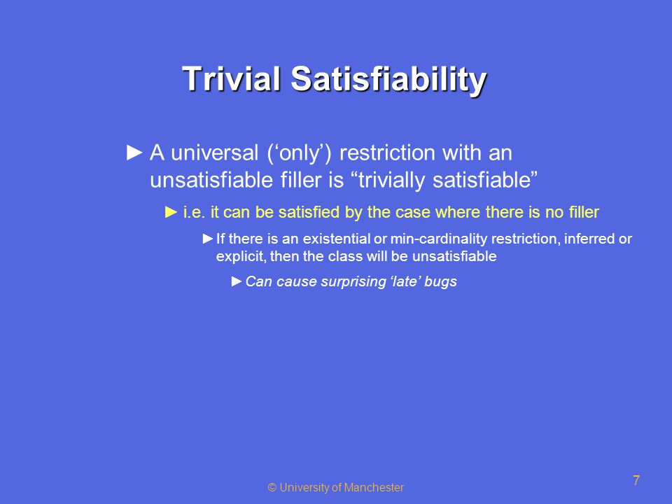 © University of Manchester 7 Trivial Satisfiability ►A universal ('only') restriction with an unsatisfiable filler is trivially satisfiable ►i.e.